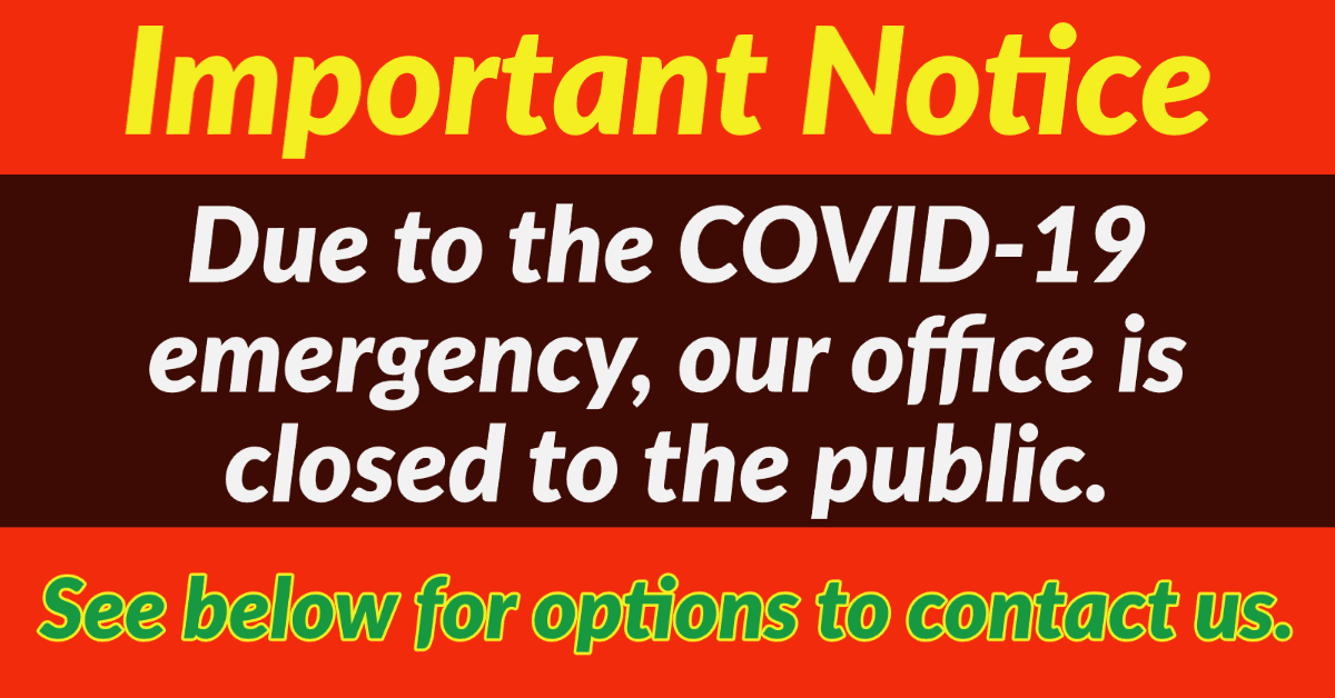 Important Notice: Due to the COVID-19 emergency, our office is closed to the public. Below are options to contact us.